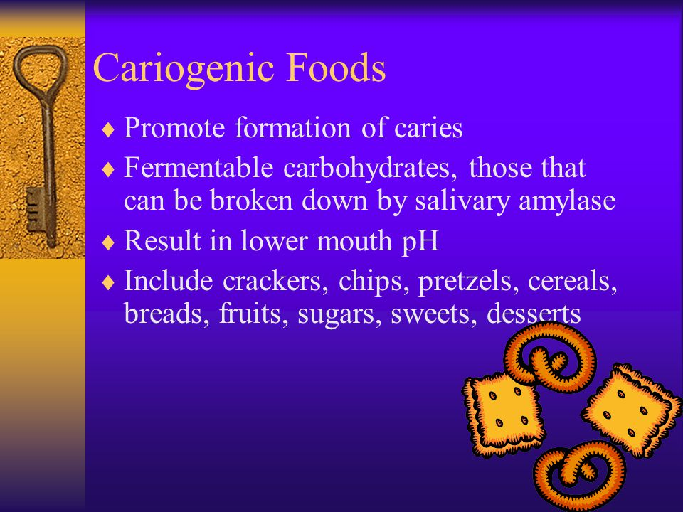 Cariogenic Foods Promote formation of caries Fermentable carbohydrates, those that can be broken down by salivary amylase Result in lower mouth pH Inc