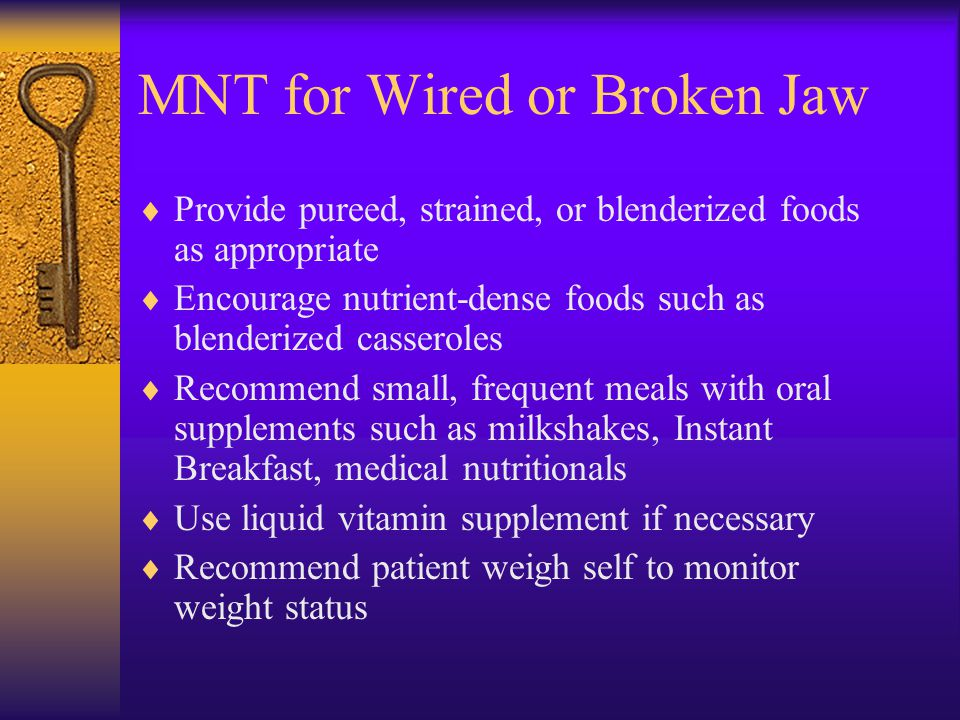 MNT for Wired or Broken Jaw Provide pureed, strained, or blenderized foods as appropriate Encourage nutrient-dense foods such as blenderized casserole