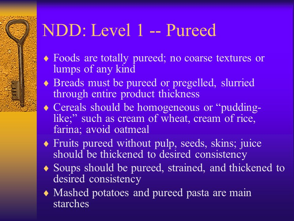 NDD: Level 1 -- Pureed Foods are totally pureed; no coarse textures or lumps of any kind Breads must be pureed or pregelled, slurried through entire p