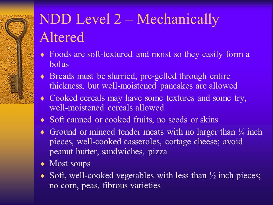NDD Level 2 – Mechanically Altered Foods are soft-textured and moist so they easily form a bolus Breads must be slurried, pre-gelled through entire th