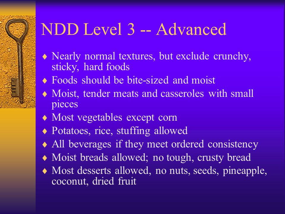 NDD Level 3 -- Advanced Nearly normal textures, but exclude crunchy, sticky, hard foods Foods should be bite-sized and moist Moist, tender meats and c