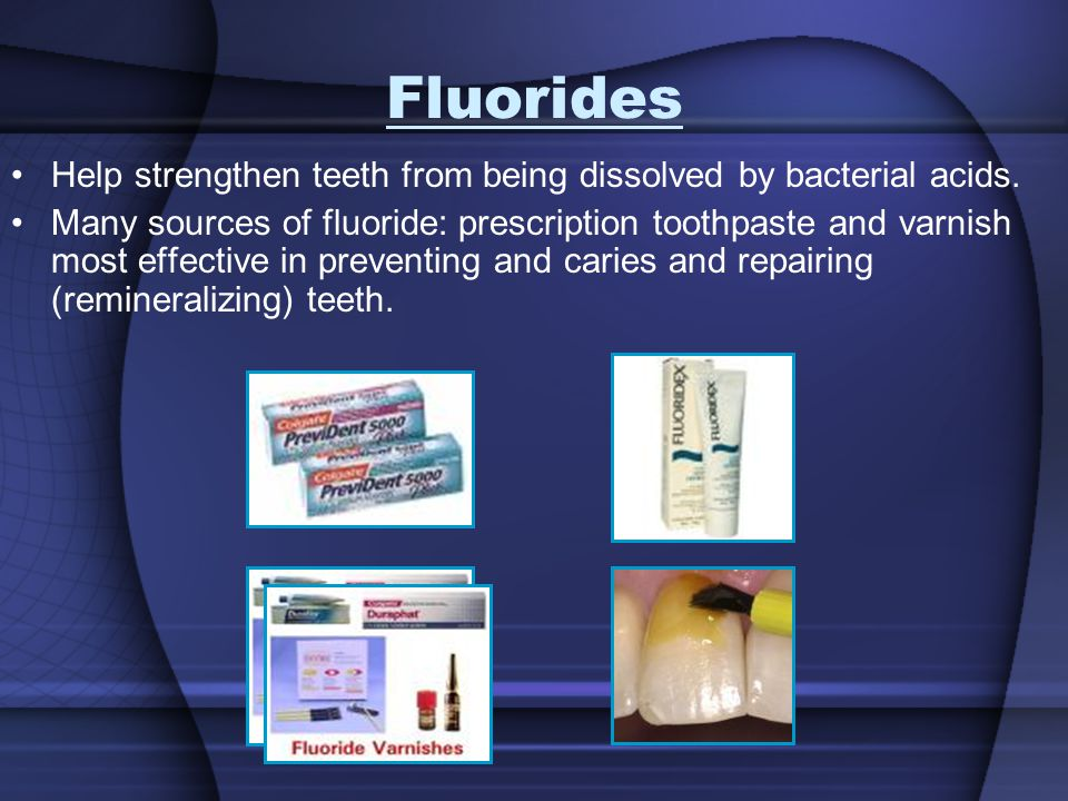Fluorides Help strengthen teeth from being dissolved by bacterial acids. Many sources of fluoride: prescription toothpaste and varnish most effective