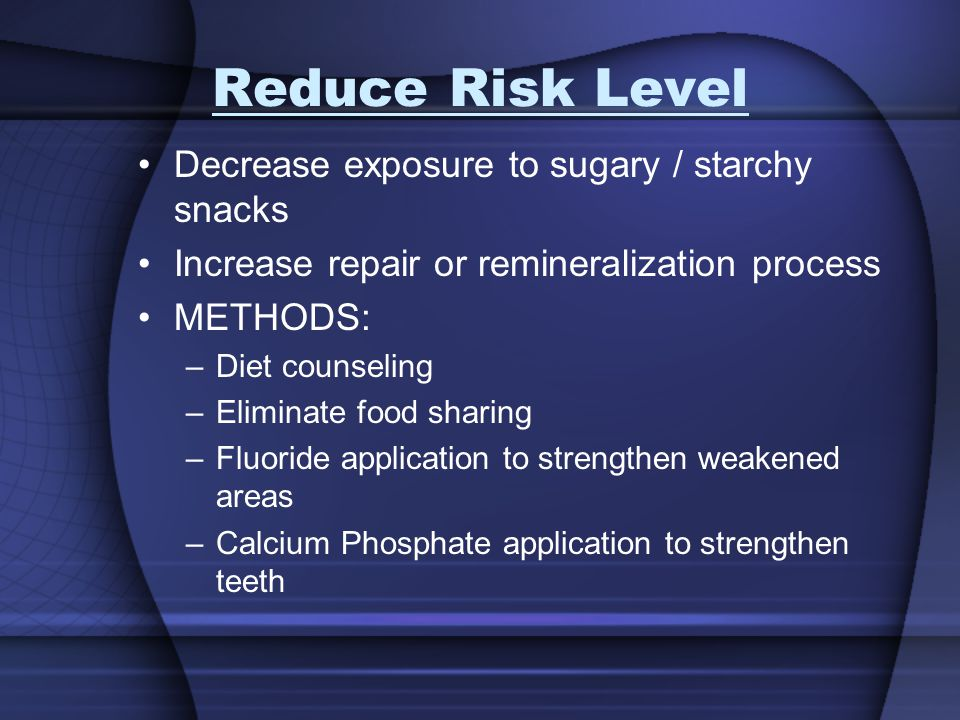 Reduce Risk Level Decrease exposure to sugary / starchy snacks Increase repair or remineralization process METHODS: –Diet counseling –Eliminate food s