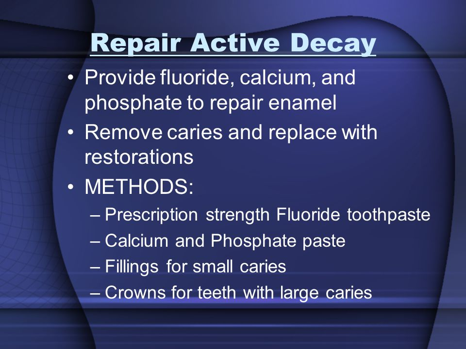 Repair Active Decay Provide fluoride, calcium, and phosphate to repair enamel Remove caries and replace with restorations METHODS: –Prescription stren