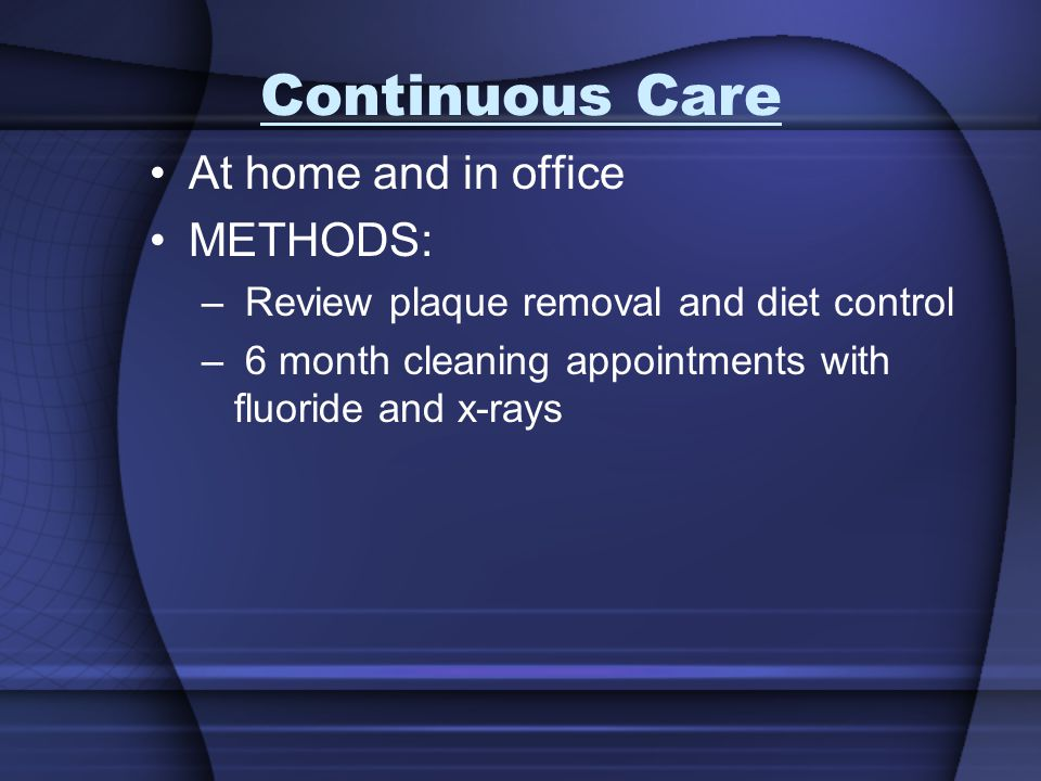 Continuous Care At home and in office METHODS: – Review plaque removal and diet control – 6 month cleaning appointments with fluoride and x-rays
