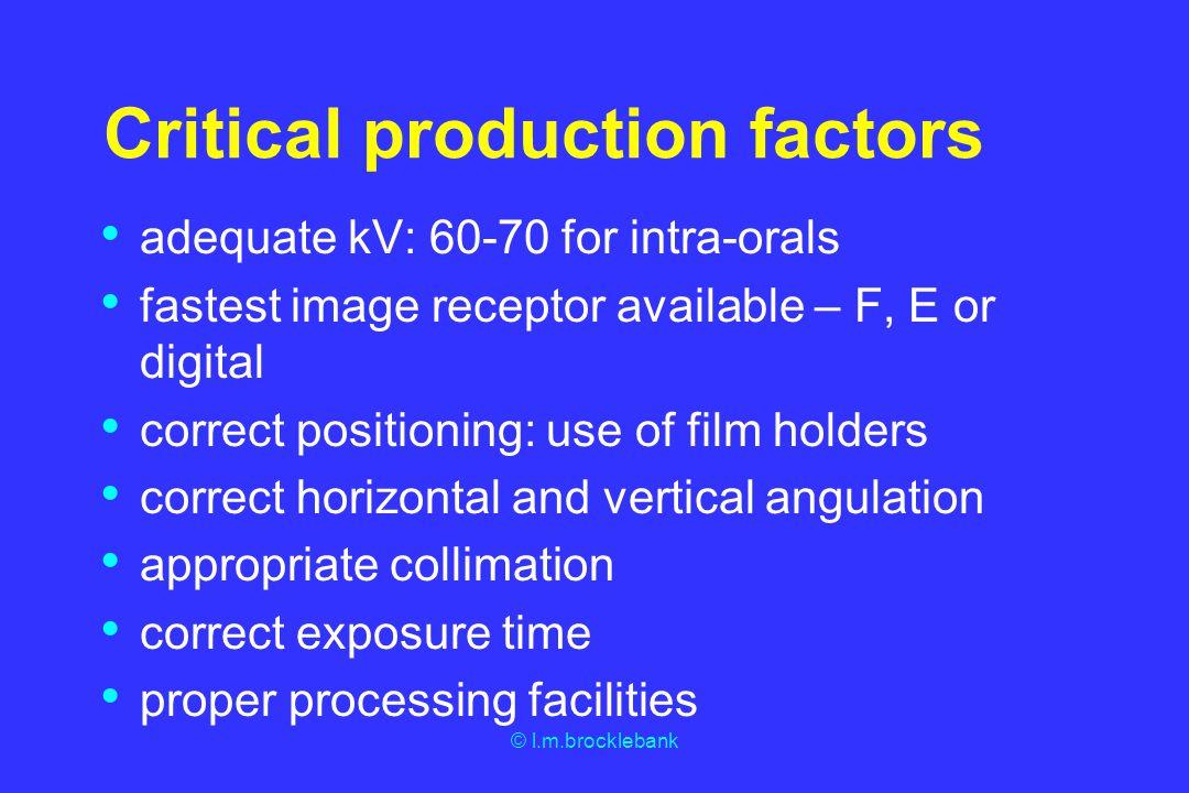 © l.m.brocklebank Critical production factors adequate kV: 60-70 for intra-orals fastest image receptor available – F, E or digital correct positionin
