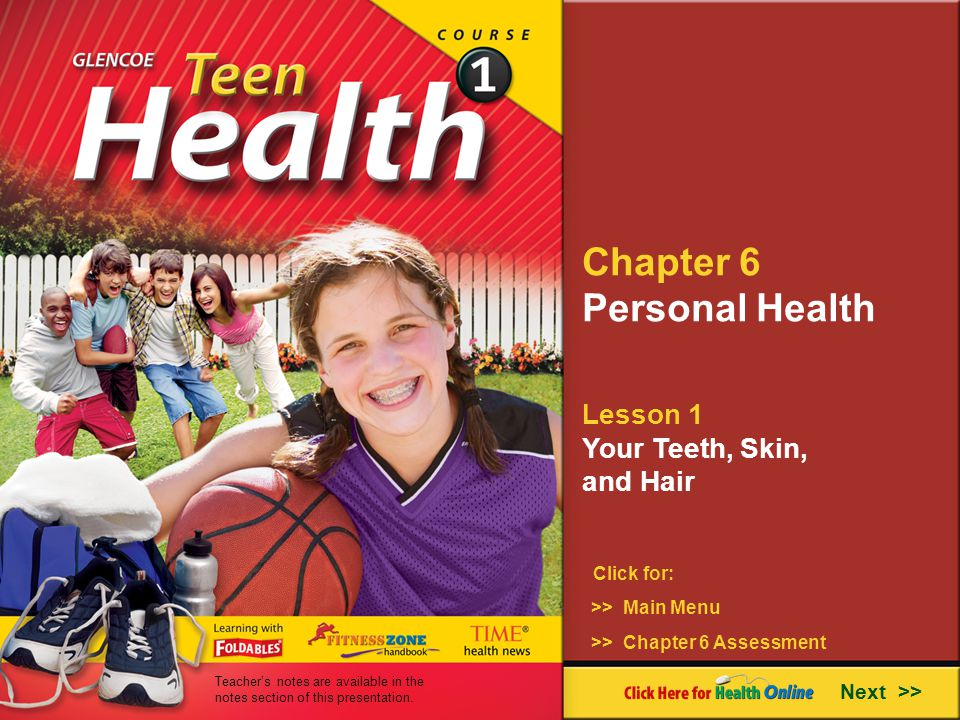 Chapter 6 Personal Health Lesson 1 Your Teeth, Skin, and Hair Next >> Click for: >> Main Menu >> Chapter 6 Assessment Teachers notes are available in