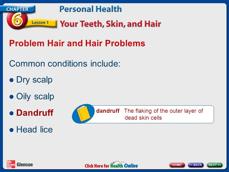 Problem Hair and Hair Problems Common conditions include: Dry scalp Oily scalp Dandruff Head lice dandruff The flaking of the outer layer of dead skin cells