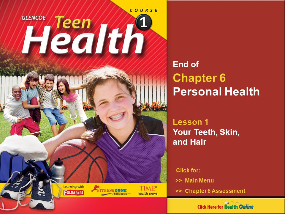 Chapter 6 Personal Health Lesson 1 Your Teeth, Skin, and Hair Click for: End of >> Main Menu >> Chapter 6 Assessment