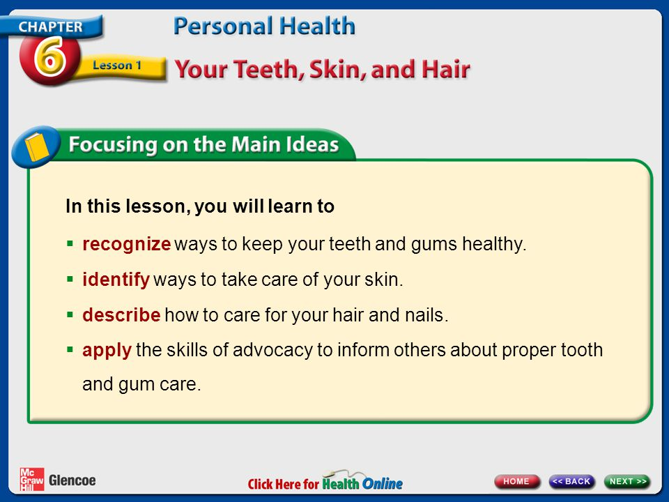 In this lesson, you will learn to recognize ways to keep your teeth and gums healthy. identify ways to take care of your skin. describe how to care fo
