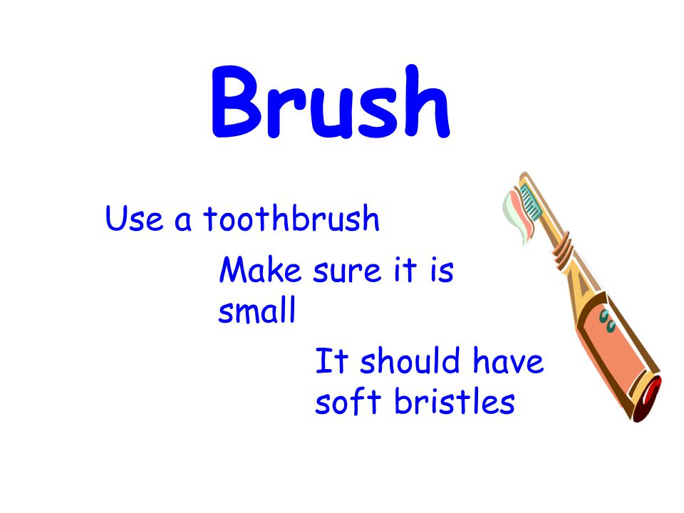 Brush Use a toothbrush Make sure it is small It should have soft bristles