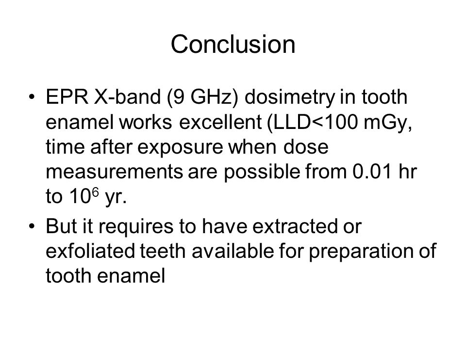 Conclusion EPR X-band (9 GHz) dosimetry in tooth enamel works excellent (LLD<100 mGy, time after exposure when dose measurements are possible from 0.0