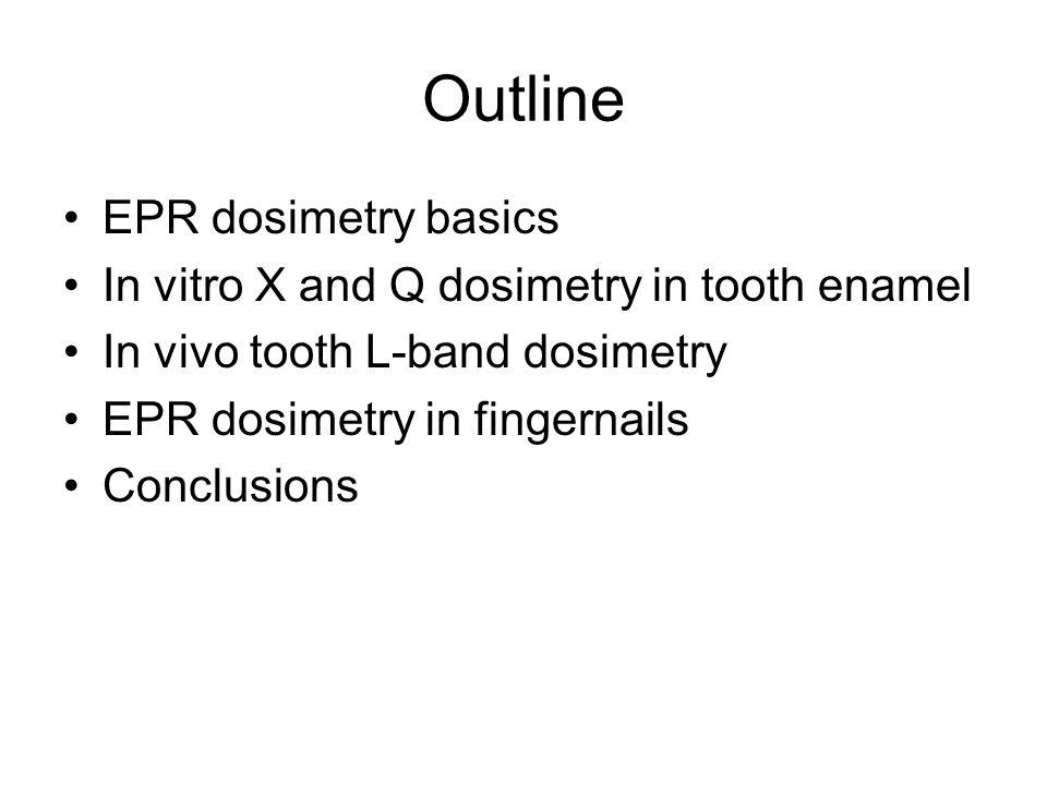 Outline EPR dosimetry basics In vitro X and Q dosimetry in tooth enamel In vivo tooth L-band dosimetry EPR dosimetry in fingernails Conclusions