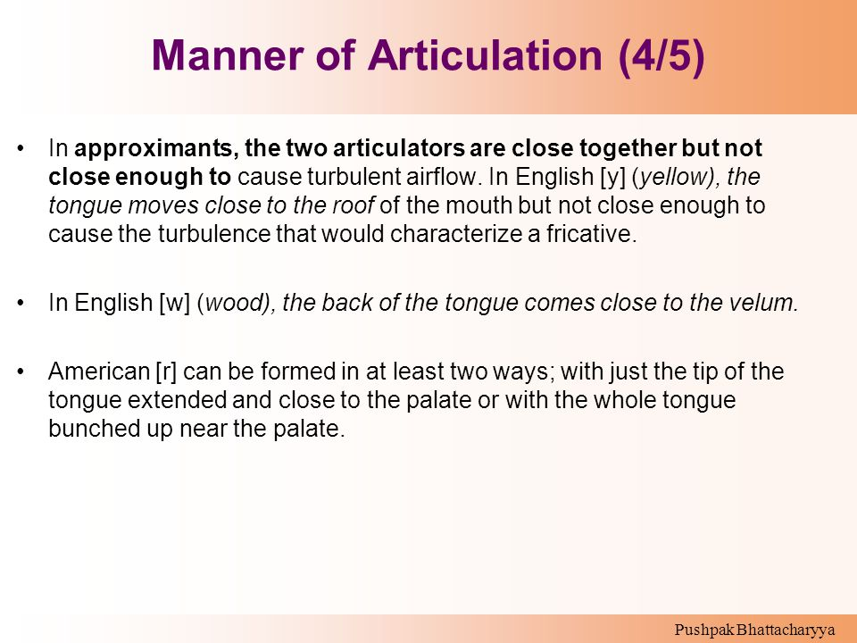 Pushpak Bhattacharyya Manner of Articulation (4/5) In approximants, the two articulators are close together but not close enough to cause turbulent ai