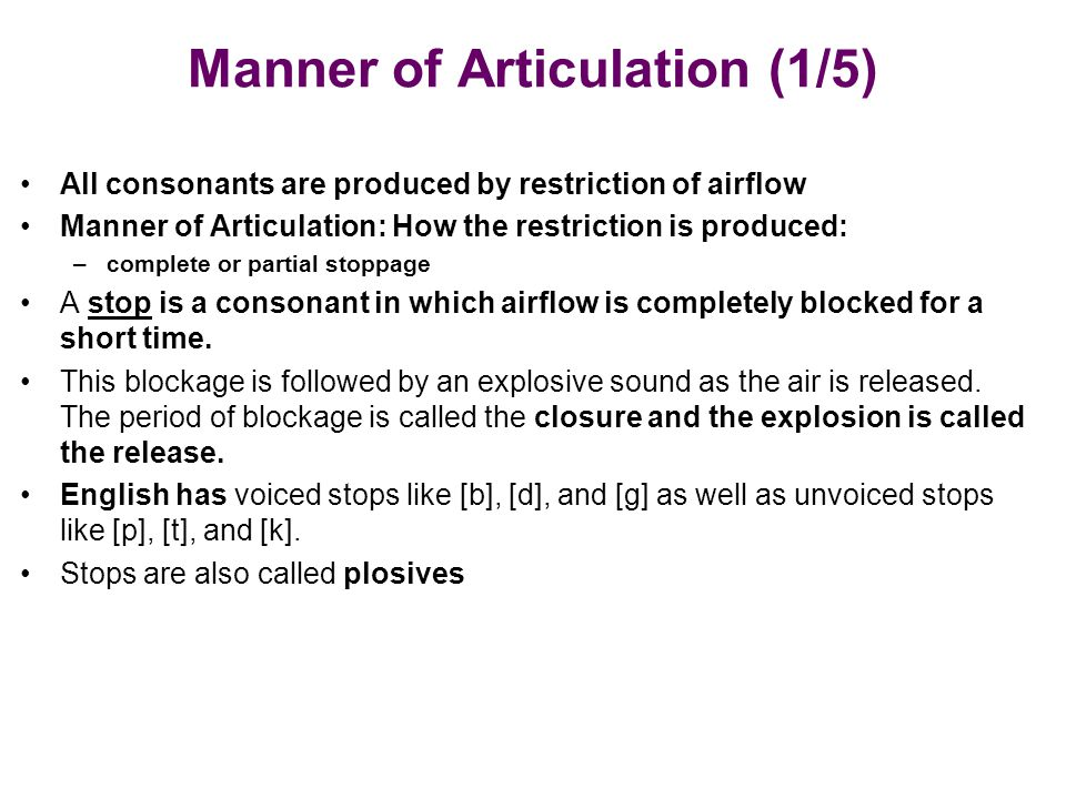 Manner of Articulation (1/5) All consonants are produced by restriction of airflow Manner of Articulation: How the restriction is produced: –complete