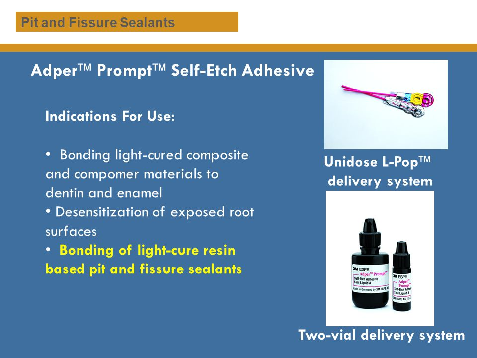 Adper Prompt Self-Etch Adhesive Indications For Use: Bonding light-cured composite and compomer materials to dentin and enamel Desensitization of expo