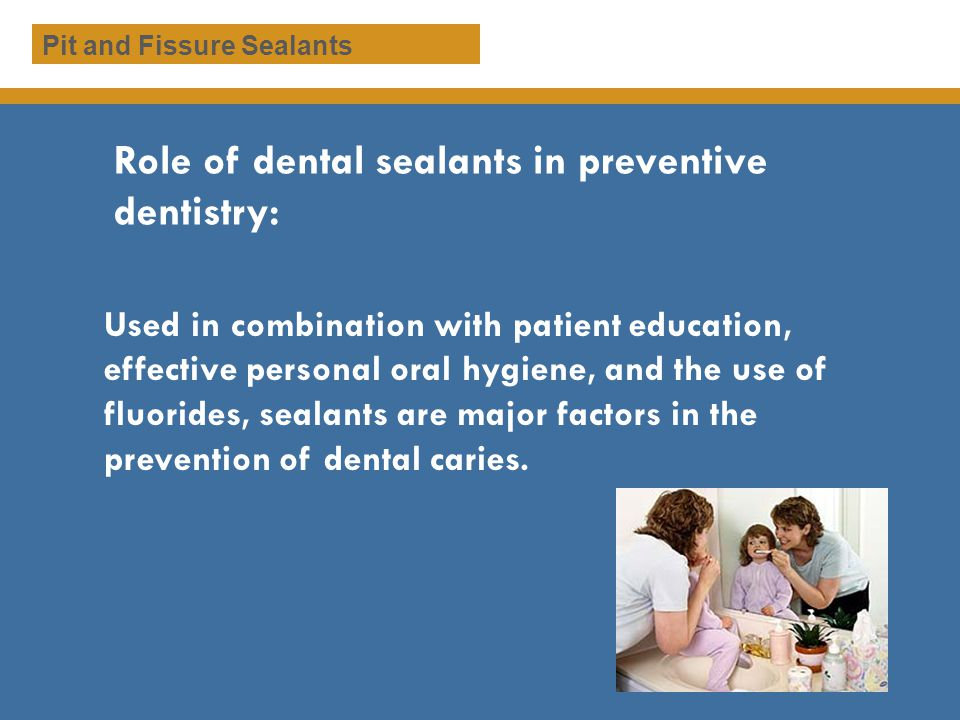 Dental Sealants Sealants are plastic coverings for pits and fissures in teeth that provide mechanical barrier against cariogenic bacteria The procedure is esthetic, non-invasive, and cost- effective for dental patients Sealants are applied by dental professionals, including: Dentists Registered Dental Hygienists Registered Dental Assistants with Certification Pit and Fissure Sealants
