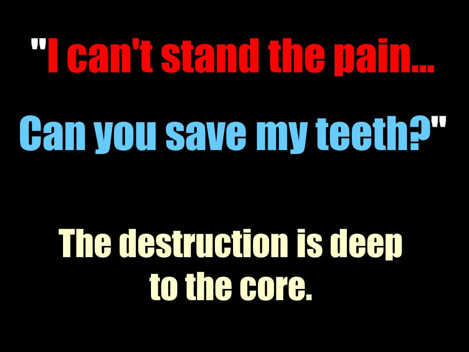 I can t stand the pain... Can you save my teeth? The destruction is deep to the core.