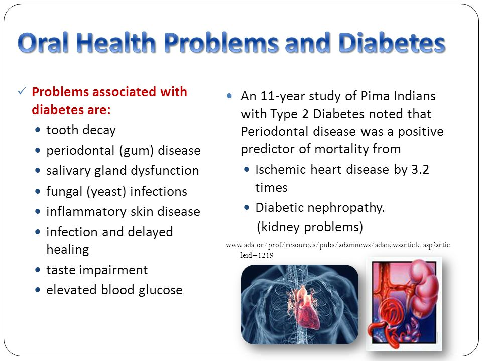 Problems associated with diabetes are: tooth decay periodontal (gum) disease salivary gland dysfunction fungal (yeast) infections inflammatory skin disease infection and delayed healing taste impairment elevated blood glucose An 11-year study of Pima Indians with Type 2 Diabetes noted that Periodontal disease was a positive predictor of mortality from Ischemic heart disease by 3.2 times Diabetic nephropathy.