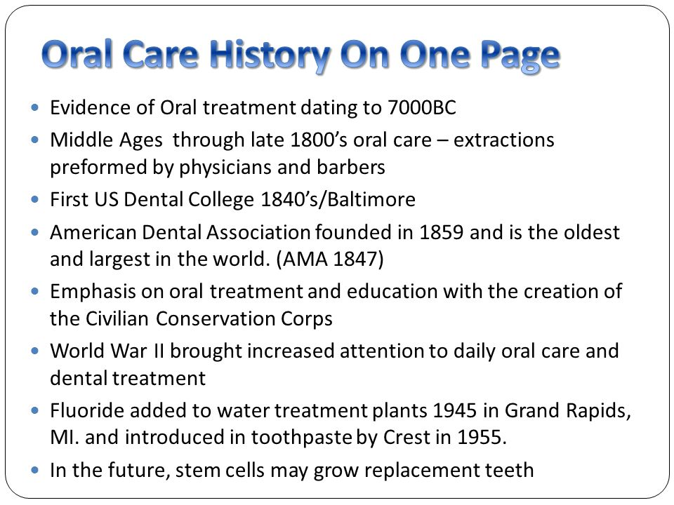 Evidence of Oral treatment dating to 7000BC Middle Ages through late 1800s oral care – extractions preformed by physicians and barbers First US Dental College 1840s/Baltimore American Dental Association founded in 1859 and is the oldest and largest in the world.