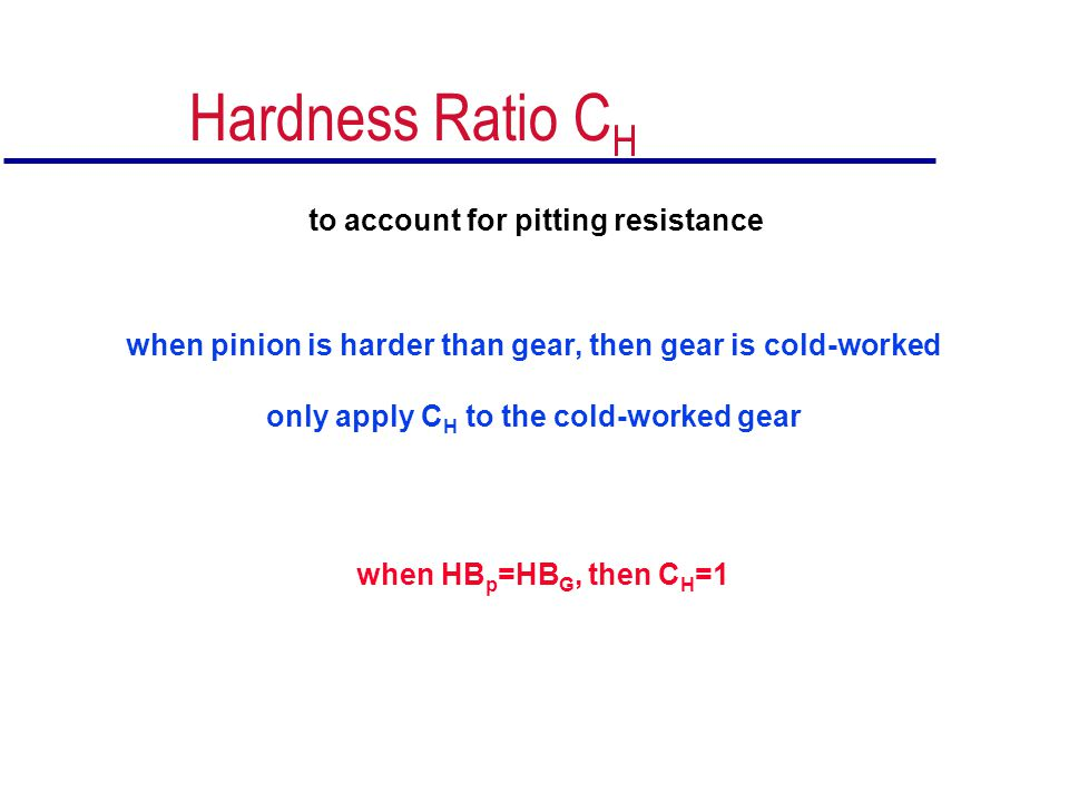 Hardness Ratio C H to account for pitting resistance when pinion is harder than gear, then gear is cold-worked only apply C H to the cold-worked gear