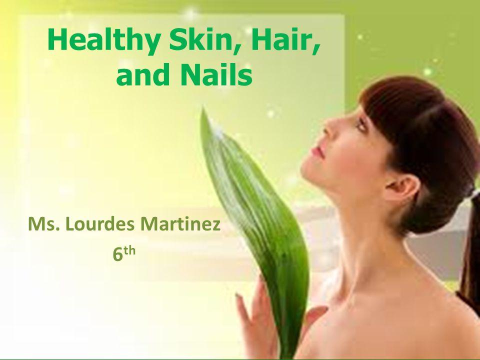Healthy Skin, Hair, and Nails Ms. Lourdes Martinez 6 th