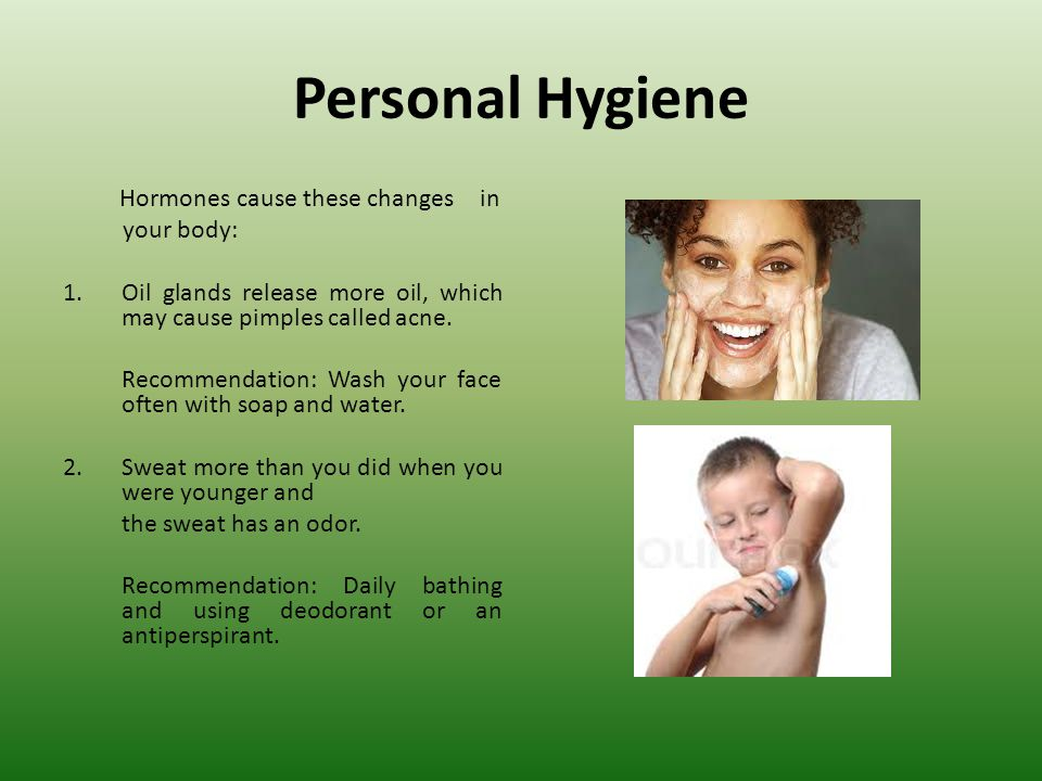 Personal Hygiene Hormones cause these changes in your body: 1.Oil glands release more oil, which may cause pimples called acne.