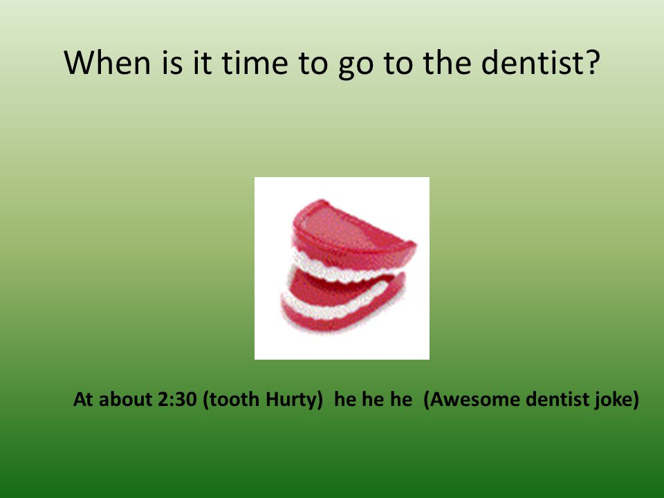 When is it time to go to the dentist? At about 2:30 (tooth Hurty) he he he (Awesome dentist joke)