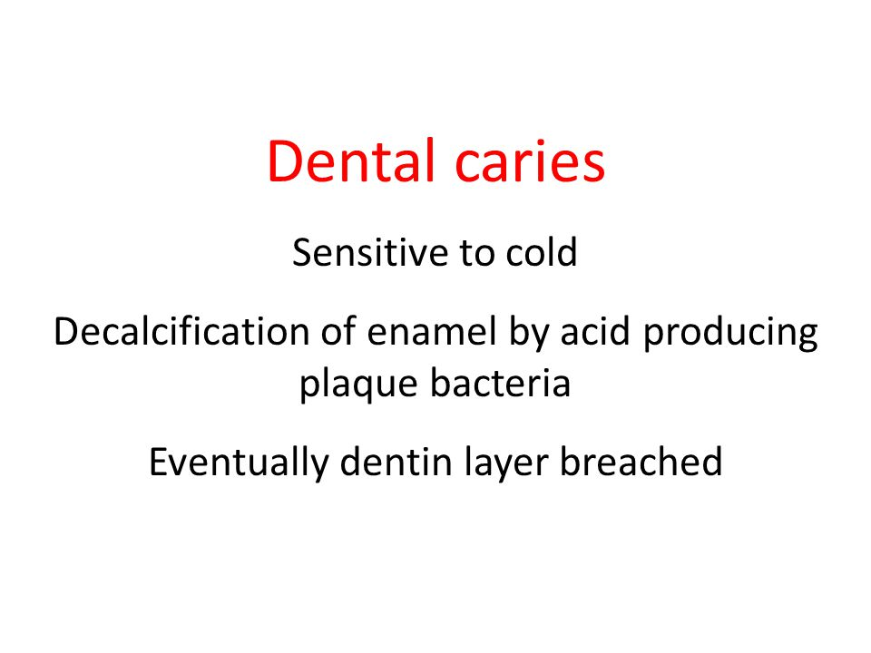 Dental caries Sensitive to cold Decalcification of enamel by acid producing plaque bacteria Eventually dentin layer breached