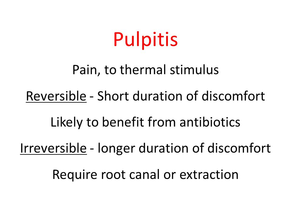 Pulpitis Pain, to thermal stimulus Reversible - Short duration of discomfort Likely to benefit from antibiotics Irreversible - longer duration of disc