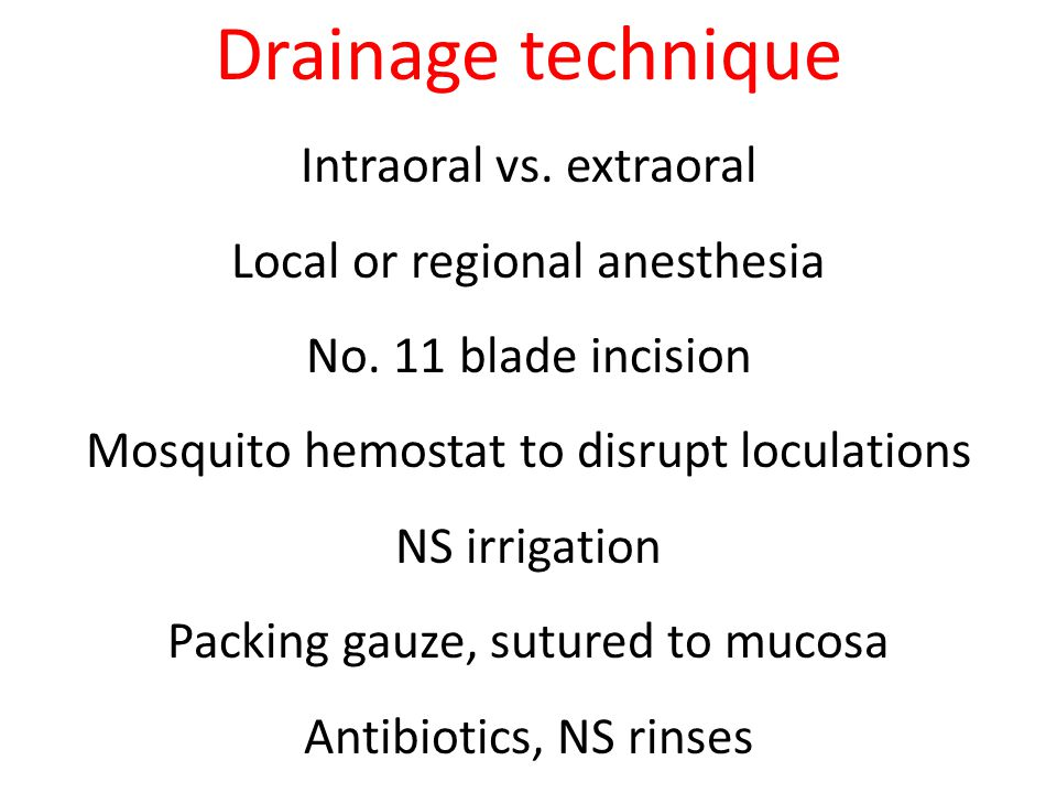 Drainage technique Intraoral vs. extraoral Local or regional anesthesia No. 11 blade incision Mosquito hemostat to disrupt loculations NS irrigation P