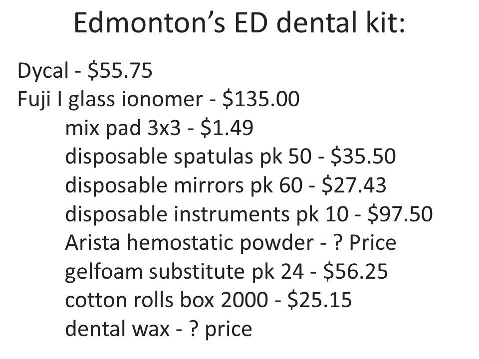 Edmontons ED dental kit: Dycal - $55.75 Fuji I glass ionomer - $135.00 mix pad 3x3 - $1.49 disposable spatulas pk 50 - $35.50 disposable mirrors pk 60