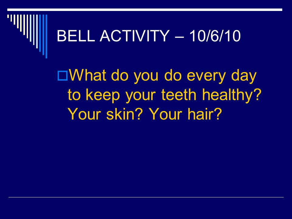 BELL ACTIVITY – 10/6/10 What do you do every day to keep your teeth healthy? Your skin? Your hair?