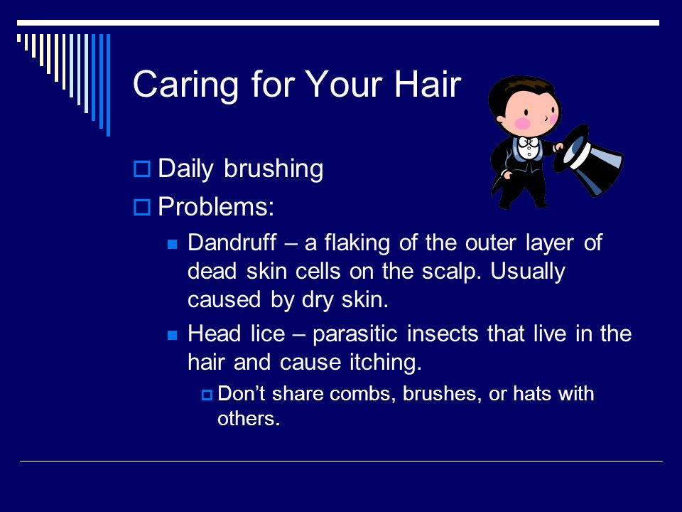 Caring for Your Hair Daily brushing Problems: Dandruff – a flaking of the outer layer of dead skin cells on the scalp.