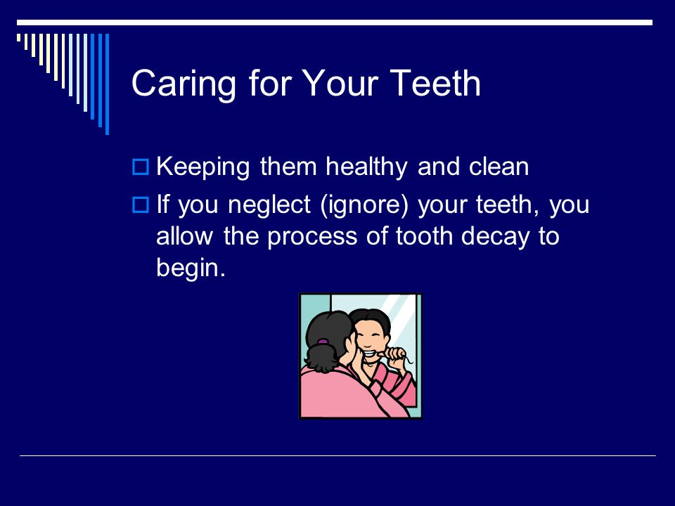 Caring for Your Teeth Keeping them healthy and clean If you neglect (ignore) your teeth, you allow the process of tooth decay to begin.