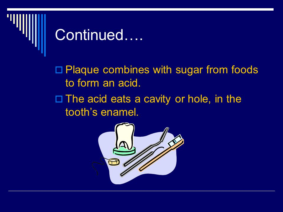 Continued….Plaque combines with sugar from foods to form an acid.