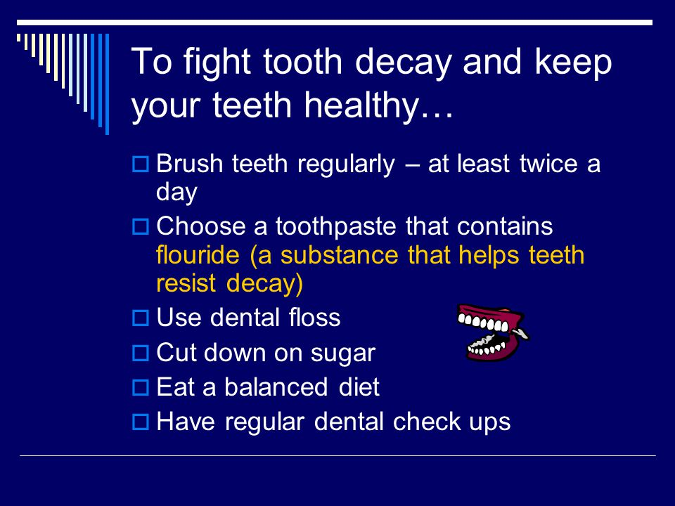 To fight tooth decay and keep your teeth healthy… Brush teeth regularly – at least twice a day Choose a toothpaste that contains flouride (a substance that helps teeth resist decay) Use dental floss Cut down on sugar Eat a balanced diet Have regular dental check ups