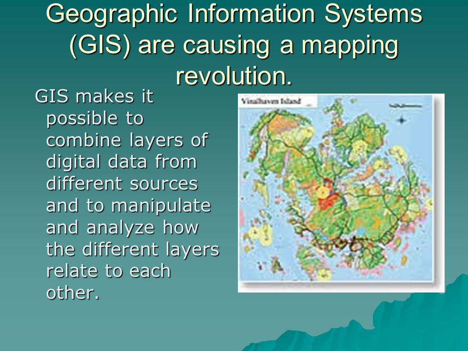 Geographic Information Systems (GIS) are causing a mapping revolution. GIS makes it possible to combine layers of digital data from different sources
