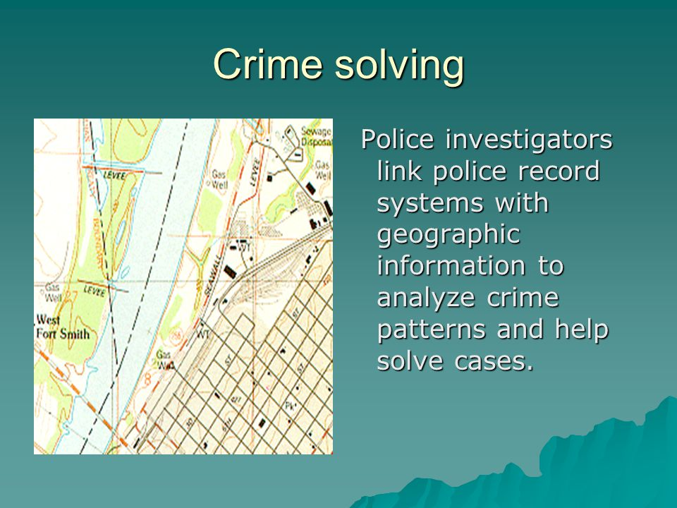 Crime solving Police investigators link police record systems with geographic information to analyze crime patterns and help solve cases. Police inves