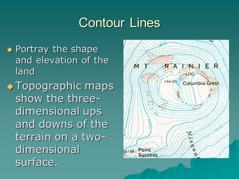 Contour Lines Portray the shape and elevation of the land Portray the shape and elevation of the land Topographic maps show the three- dimensional ups