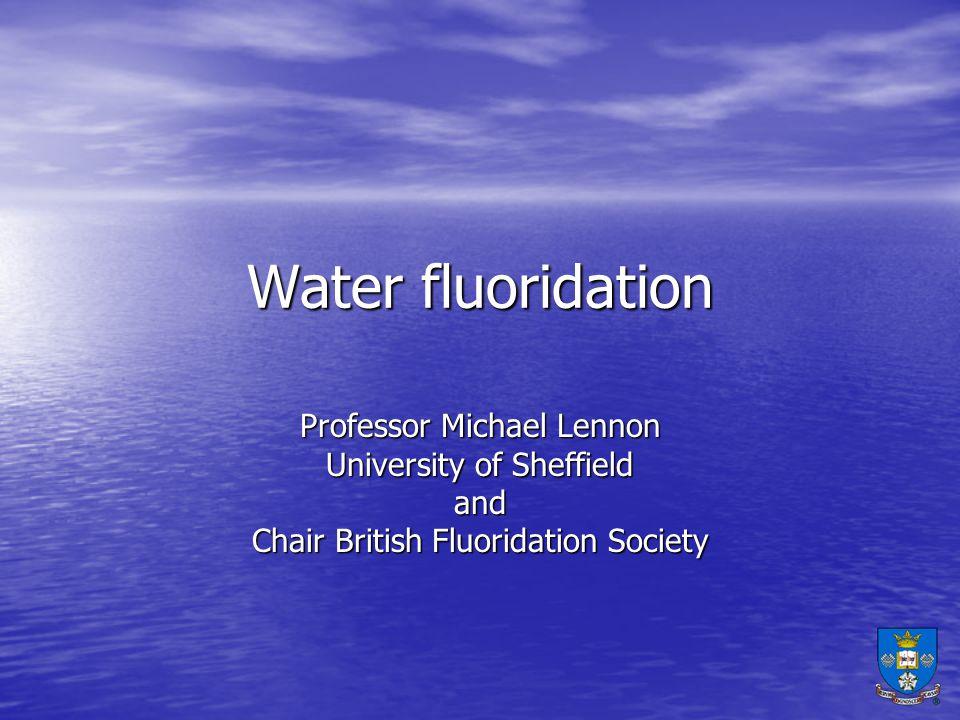 Professor Michael Lennon University of Sheffield and Chair British Fluoridation Society Water fluoridation