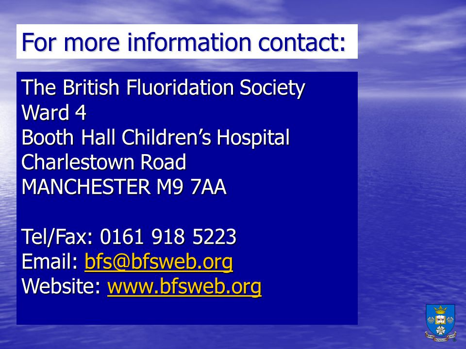 For more information contact: The British Fluoridation Society Ward 4 Booth Hall Childrens Hospital Charlestown Road MANCHESTER M9 7AA Tel/Fax: 0161 918 5223 Email: bfs@bfsweb.org bfs@bfsweb.org Website: www.bfsweb.org www.bfsweb.org