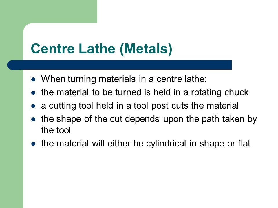 Centre Lathe (Metals) When turning materials in a centre lathe: the material to be turned is held in a rotating chuck a cutting tool held in a tool po