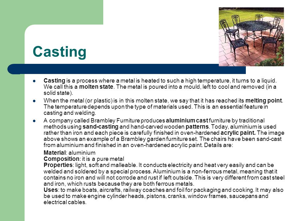 Casting Casting is a process where a metal is heated to such a high temperature, it turns to a liquid. We call this a molten state. The metal is poure