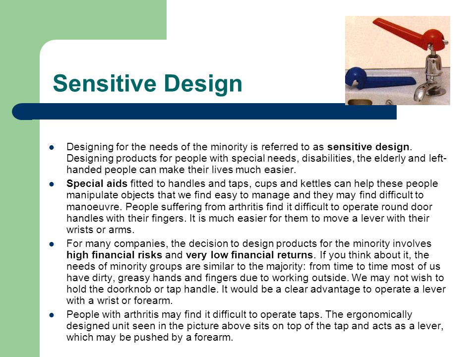 Sensitive Design Designing for the needs of the minority is referred to as sensitive design. Designing products for people with special needs, disabil