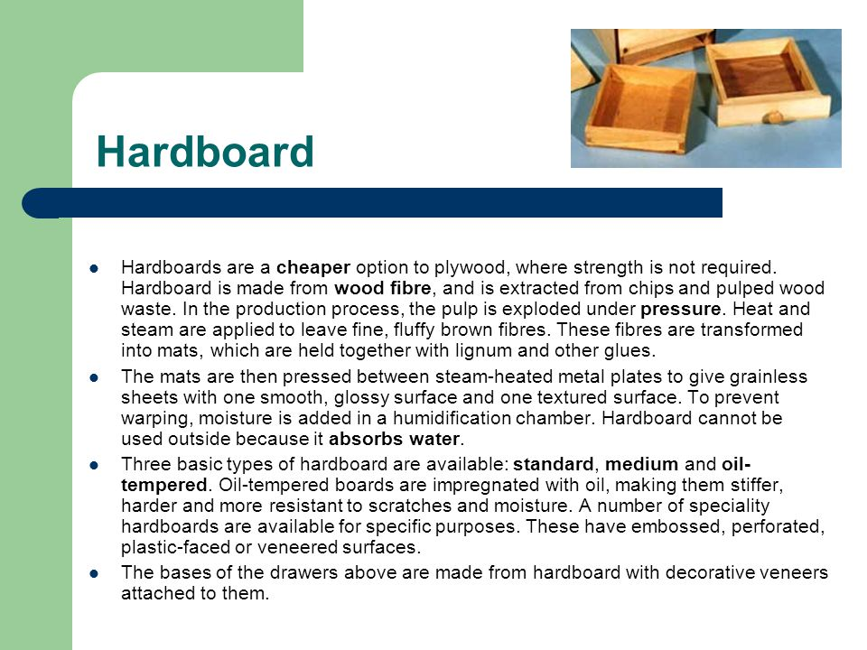 Hardboard Hardboards are a cheaper option to plywood, where strength is not required. Hardboard is made from wood fibre, and is extracted from chips a