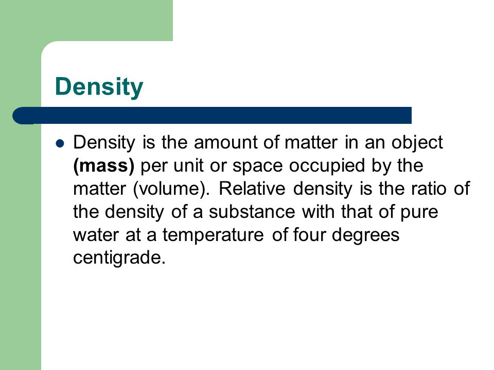 Density Density is the amount of matter in an object (mass) per unit or space occupied by the matter (volume). Relative density is the ratio of the de