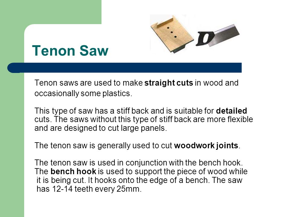 Tenon Saw Tenon saws are used to make straight cuts in wood and occasionally some plastics. This type of saw has a stiff back and is suitable for deta