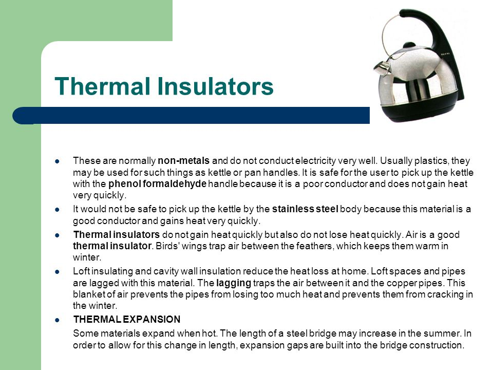 Thermal Insulators These are normally non-metals and do not conduct electricity very well. Usually plastics, they may be used for such things as kettl