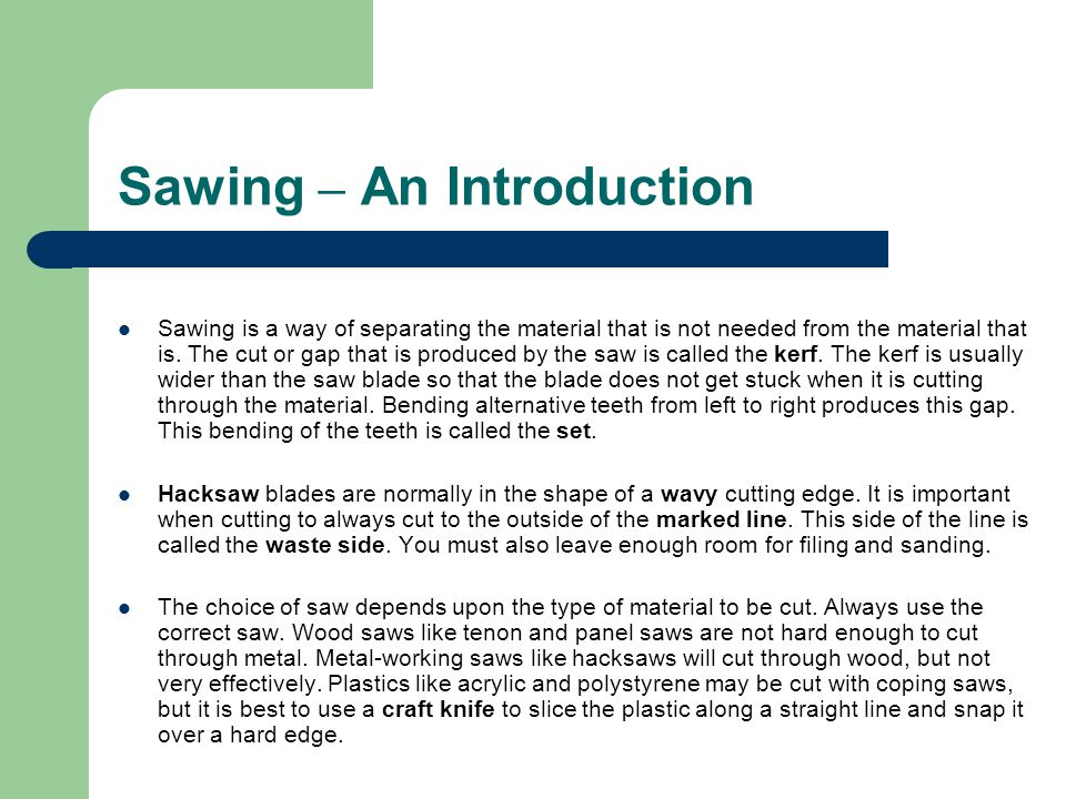 Sawing – An Introduction Sawing is a way of separating the material that is not needed from the material that is. The cut or gap that is produced by t